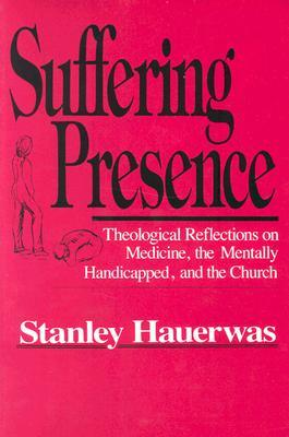 Suffering Presence: Theological Reflections on Medicine, the Mentally Handicapped, and the Church