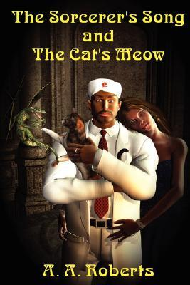 The Sorcerer's Song and the Cat's Meow by A.A. Roberts