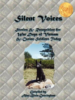 Silent Voices: Stories & Recognition for War Dogs of Vietnam & Canine Soldiers Today  by  Alan B. Cunningham