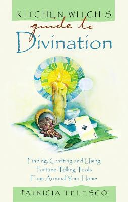 Kitchen Witch's Guide to Divination: Finding, Crafting, and Using Fortune Telling Tools from Around Your Home