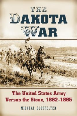 The Dakota War: The United States Army Versus the Sioux, 1862-1865