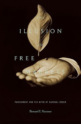 Illusion of Free Markets by Bernard E. Harcourt
