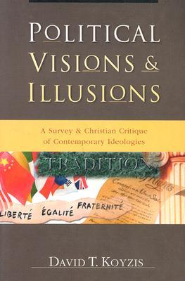 Political Visions & Illusions by David T. Koyzis