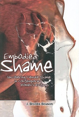 Embodied Shame: Uncovering Female Shame in Contemporary Womens Writings J. Brooks Bouson
