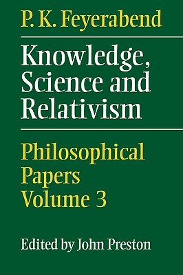 Knowledge, Science and Relativism by Paul Karl Feyerabend