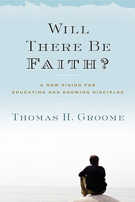 Will There Be Faith? by Thomas H. Groome