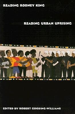 Reading Rodney King/Reading Urban Uprising by Robert Gooding-Williams