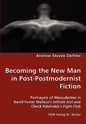 Becoming the New Man in Post-Postmodernist Fiction - Portraya... by Andrew Steven Delfino