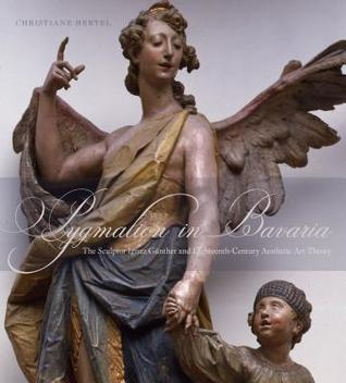 Pygmalion in Bavaria: The Sculptor Ignaz Günther and Eighteenth-Century Aesthetic Art Theory  by  Christiane Hertel