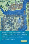 Byzantium Between the Ottomans and the Latins: Politics and Society in the Late Empire