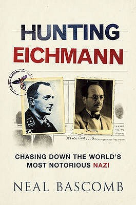 Hunting Eichmann: Chasing Down the World's Most Notorious Nazi. Neal Bascomb