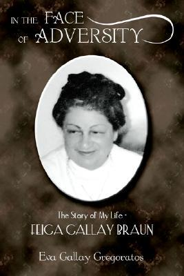 In the Face of Adversity: The Story of My Life - Feiga Gallay Braun