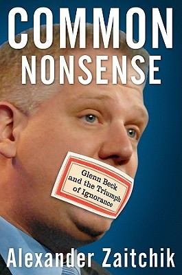 Review Common Nonsense: Glenn Beck and the Triumph of Ignorance by Alexander Zaitchik MOBI