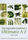 The Vegetable Gardener's Ultimate A Z: A Comprehensive Sowing And Growing Guide To Success With Vegetables And Herbs