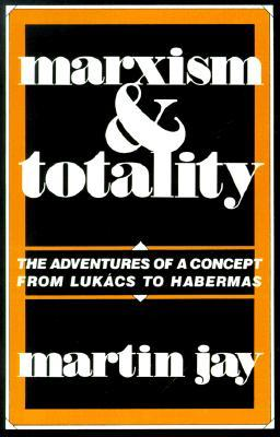 Marxism and Totality: The Adventures of a Concept from Lukacs to Habermas