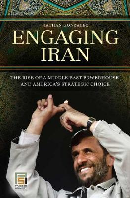 Free download Engaging Iran: The Rise of a Middle East Powerhouse and America's Strategic Choice by Nathan Gonzalez PDF