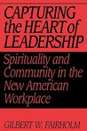 Capturing the Heart of Leadership: Spirituality and Community in the New American Workplace