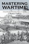 Mastering Wartime: A Social History of Philadelphia During the Civil War