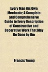Every Man His Own Mechanic; A Complete and Comprehensive Guide to Every Description of Constructive and Decorative Work That May Be Done by the