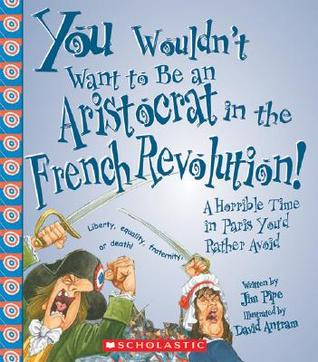 You Wouldn't Want to Be an Aristocrat in the French Revolution! by Jim Pipe