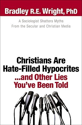 Christians Are Hate-Filled Hypocrites... and Other Lies You'v... by Bradley R.E. Wright