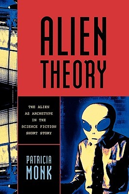 Alien Theory: The Alien as Archetype in the Science Fiction Short Story  by  Patricia Monk