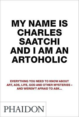 My Name is Charles Saatchi and I am an Artoholic by Charles Saatchi