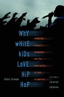 Why White Kids Love Hip Hop: Wankstas, Wiggers, Wannabes, and the New Reality of Race in America