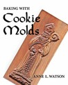 Baking with Cookie Molds: Making Handcrafted Cookies for Your Christmas, Holiday, Wedding, Party, Swap, Exchange, or Everyday Treat