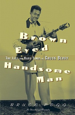 Brown Eyed Handsome Man: The Life and Hard Times of Chuck Berry: An Unauthorized Biography