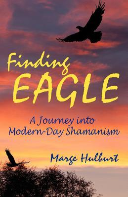 Finding Eagle: A Journey Into Modern-Day Shamanism  by  Marge Hulburt