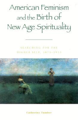 American Feminism and the Birth of New Age Spirituality: Searching for the Higher Self, 1875-1915