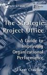 The Strategic Project Office: A Guide to Improving Organizational Performance by