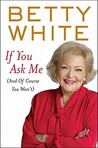 If You Ask Me by Betty White