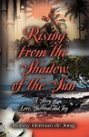 Rising from the Shadow of the Sun: A Story of Love, Survival and Joy