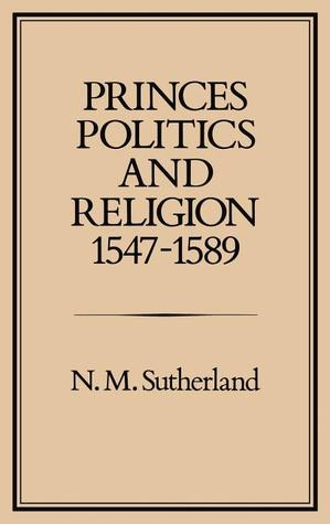 Princes, Politics and Religion, 1547-1589 by N.M. Sutherland