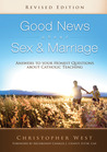 Good News About Sex & Marriage: Answers to Your Honest Questions about Catholic Teaching