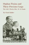 Orphan Trains and Their Precious Cargo: The Life's Work of REV. H. D. Clarke