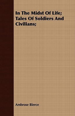 In the Midst of Life; Tales of Soldiers and Civilians; by Ambrose Bierce