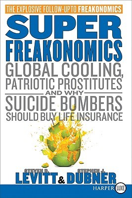 SuperFreakonomics LP: Global Cooling, Patriotic Prostitutes, and Why Suicide Bombers Should Buy Life Insurance
