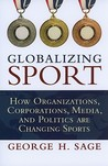 Globalizing Sport: How Organizations, Corporations, Media, and Politics Are Changing Sports