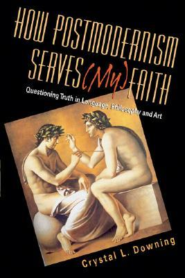 How Postmodernism Serves (My) Faith by Crystal L. Downing