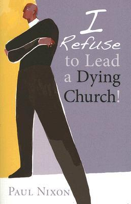 I Refuse to Lead a Dying Church! by Paul Nixon
