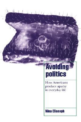 Avoiding Politics: How Americans Produce Apathy in Everyday Life