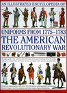 An Illustrated Encyclopedia of Uniforms of the American War of Independence: An Expert In-depth Reference on the Armies of the War of the Independence ... the Independence in North America, 1775-1783