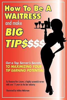 How to Be a Waitress and Make Big Tips: Get a Top Server's Secrets to Maximizing Your Tip Earning Potential