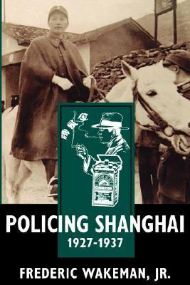 Policing Shanghai, 1927-1937 by Frederic E. Wakeman Jr.