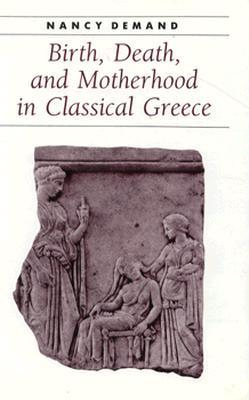 Birth, Death, and Motherhood in Classical Greece by Nancy Demand