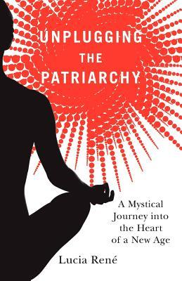 Unplugging the Patriarchy - A Mystical Journey into the Heart... by Lucia René