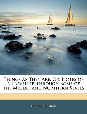 Things as They Are; Or, Notes of a Traveller Through Some of ... by Theodore Dwight